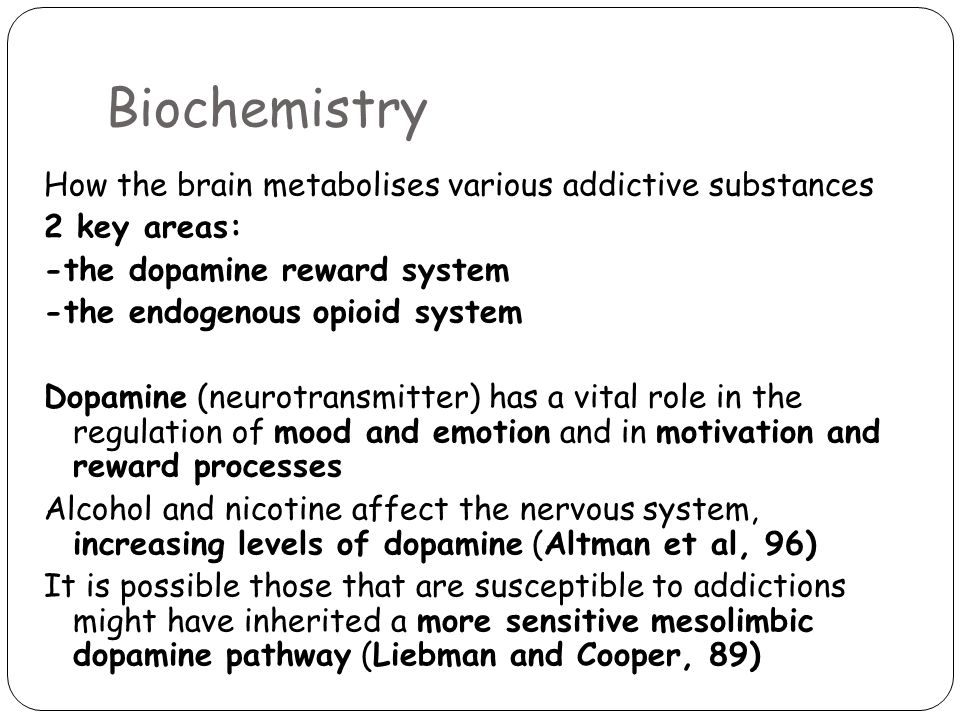 Biochemistry How the brain metabolises various addictive substances 2 key areas: -the dopamine reward system -the endogenous opioid system Dopamine (neurotransmitter) has a vital role in the regulation of mood and emotion and in motivation and reward processes Alcohol and nicotine affect the nervous system, increasing levels of dopamine (Altman et al, 96) It is possible those that are susceptible to addictions might have inherited a more sensitive mesolimbic dopamine pathway (Liebman and Cooper, 89)