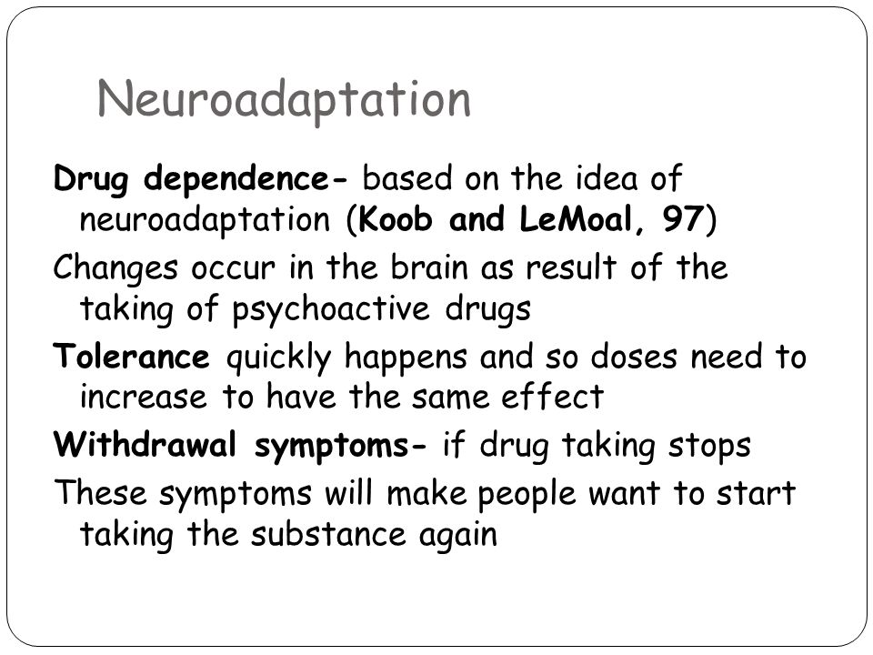 Neuroadaptation Drug dependence- based on the idea of neuroadaptation (Koob and LeMoal, 97) Changes occur in the brain as result of the taking of psychoactive drugs Tolerance quickly happens and so doses need to increase to have the same effect Withdrawal symptoms- if drug taking stops These symptoms will make people want to start taking the substance again