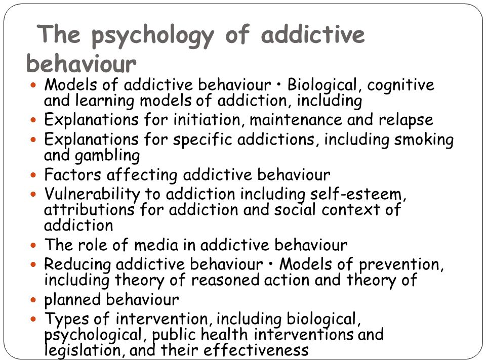 The psychology of addictive behaviour Models of addictive behaviour Biological, cognitive and learning models of addiction, including Explanations for initiation, maintenance and relapse Explanations for specific addictions, including smoking and gambling Factors affecting addictive behaviour Vulnerability to addiction including self-esteem, attributions for addiction and social context of addiction The role of media in addictive behaviour Reducing addictive behaviour Models of prevention, including theory of reasoned action and theory of planned behaviour Types of intervention, including biological, psychological, public health interventions and legislation, and their effectiveness