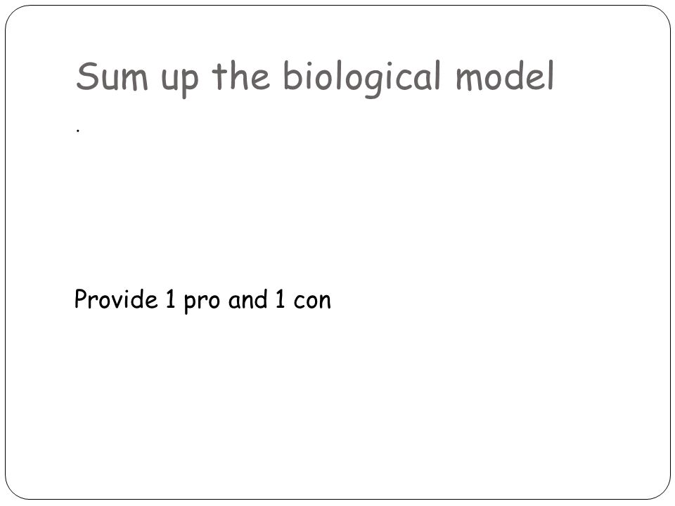 Sum up the biological model. Provide 1 pro and 1 con