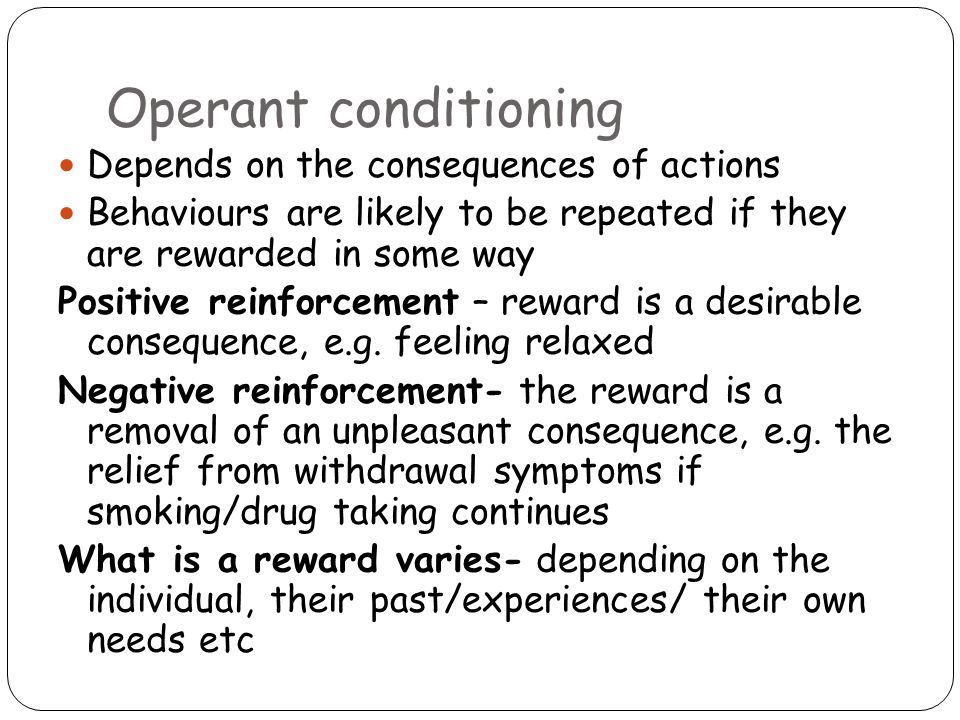 Operant conditioning Depends on the consequences of actions Behaviours are likely to be repeated if they are rewarded in some way Positive reinforcement – reward is a desirable consequence, e.g.