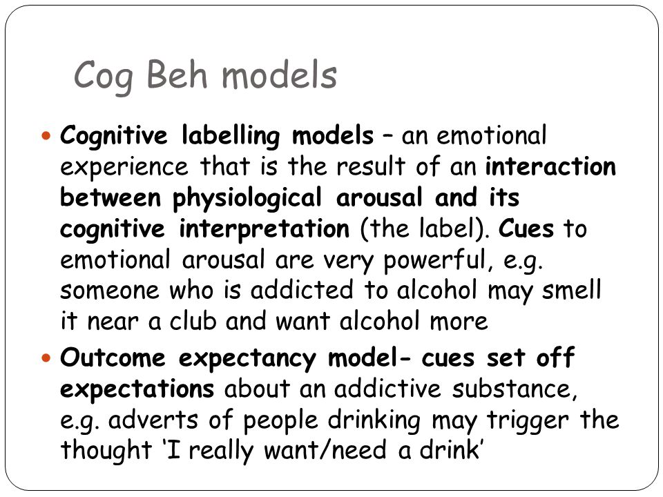Cog Beh models Cognitive labelling models – an emotional experience that is the result of an interaction between physiological arousal and its cognitive interpretation (the label).