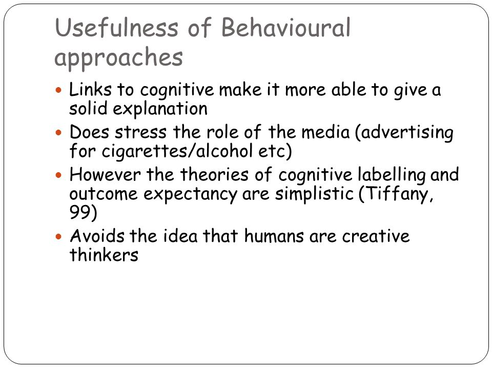 Usefulness of Behavioural approaches Links to cognitive make it more able to give a solid explanation Does stress the role of the media (advertising for cigarettes/alcohol etc) However the theories of cognitive labelling and outcome expectancy are simplistic (Tiffany, 99) Avoids the idea that humans are creative thinkers