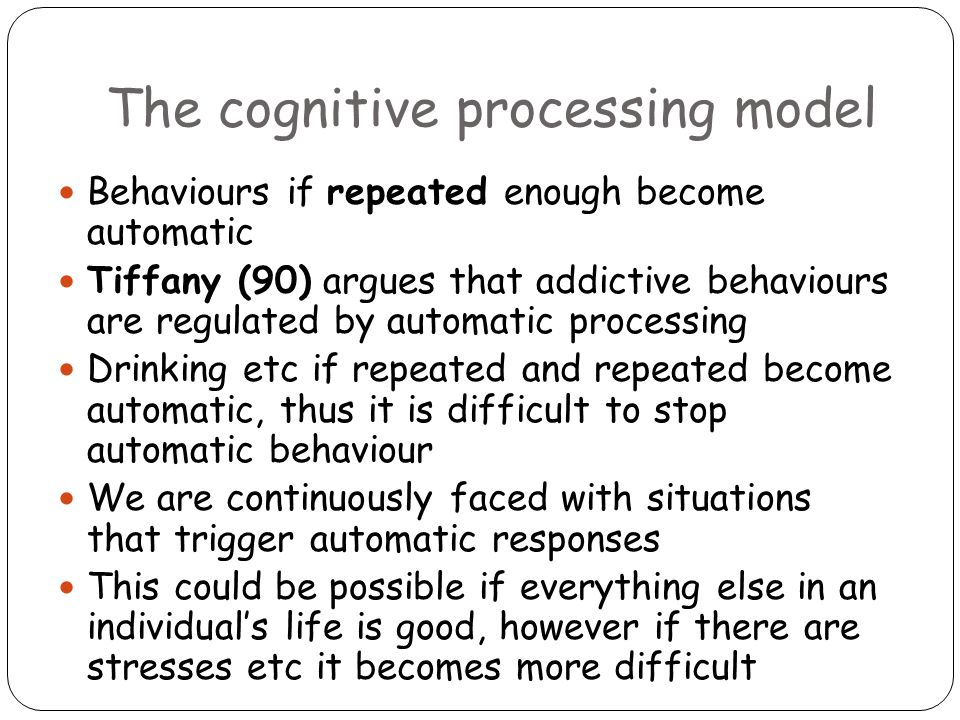 The cognitive processing model Behaviours if repeated enough become automatic Tiffany (90) argues that addictive behaviours are regulated by automatic processing Drinking etc if repeated and repeated become automatic, thus it is difficult to stop automatic behaviour We are continuously faced with situations that trigger automatic responses This could be possible if everything else in an individual's life is good, however if there are stresses etc it becomes more difficult
