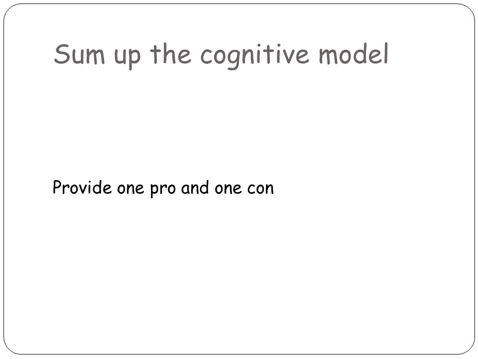 Sum up the cognitive model Provide one pro and one con