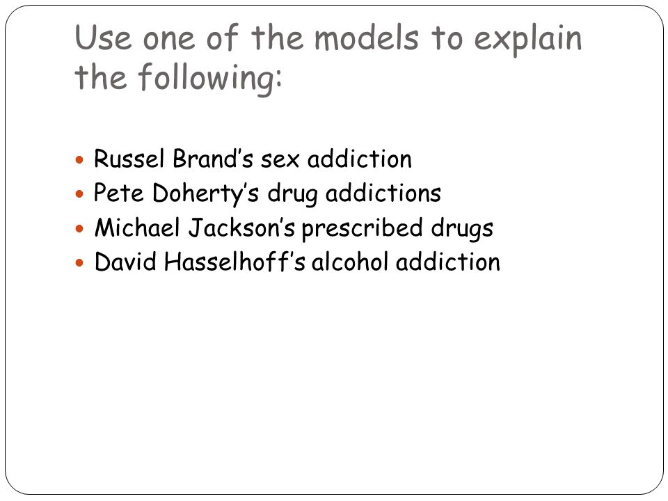 Use one of the models to explain the following: Russel Brand's sex addiction Pete Doherty's drug addictions Michael Jackson's prescribed drugs David Hasselhoff's alcohol addiction