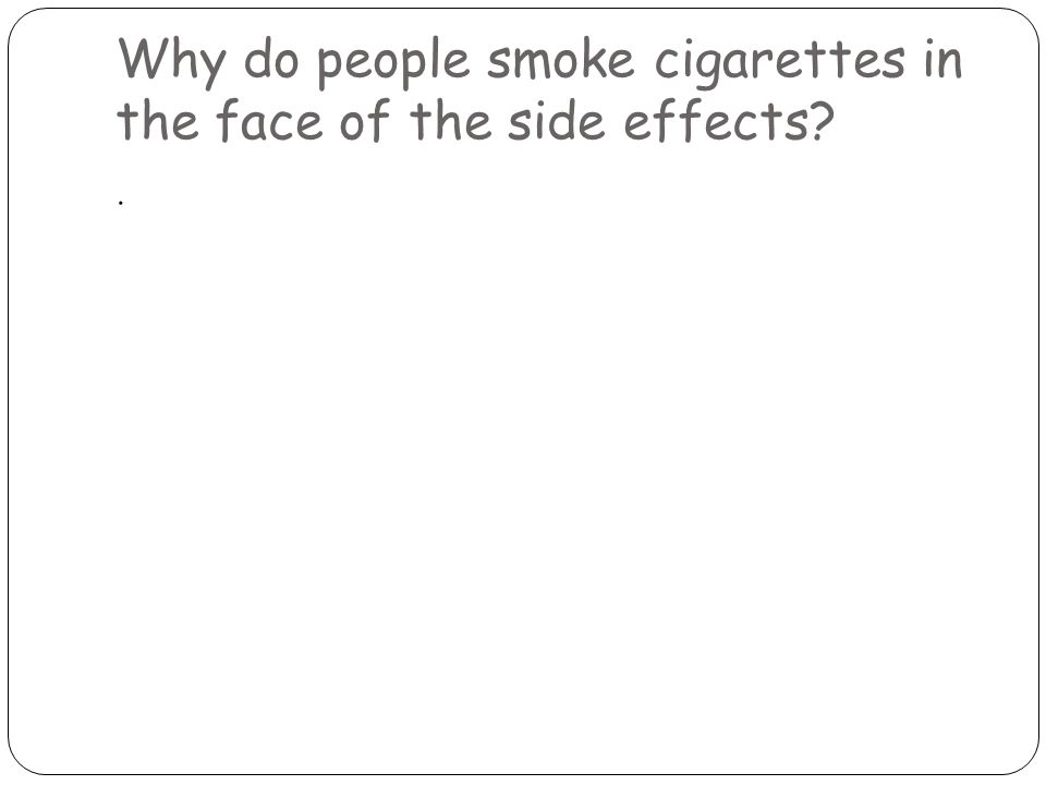 Why do people smoke cigarettes in the face of the side effects .