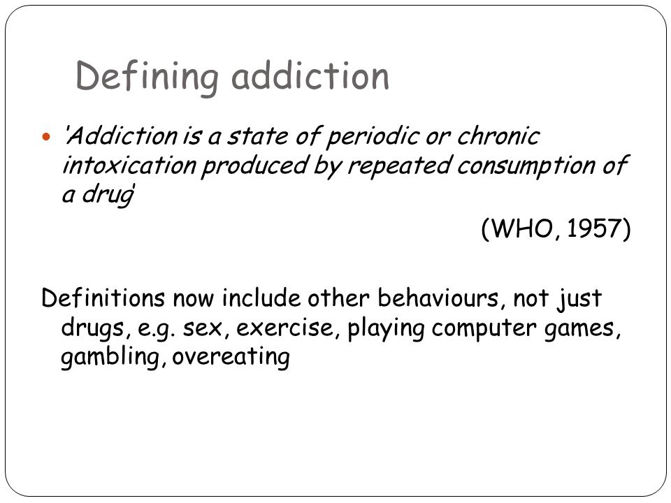 Defining addiction 'Addiction is a state of periodic or chronic intoxication produced by repeated consumption of a drug' (WHO, 1957) Definitions now include other behaviours, not just drugs, e.g.