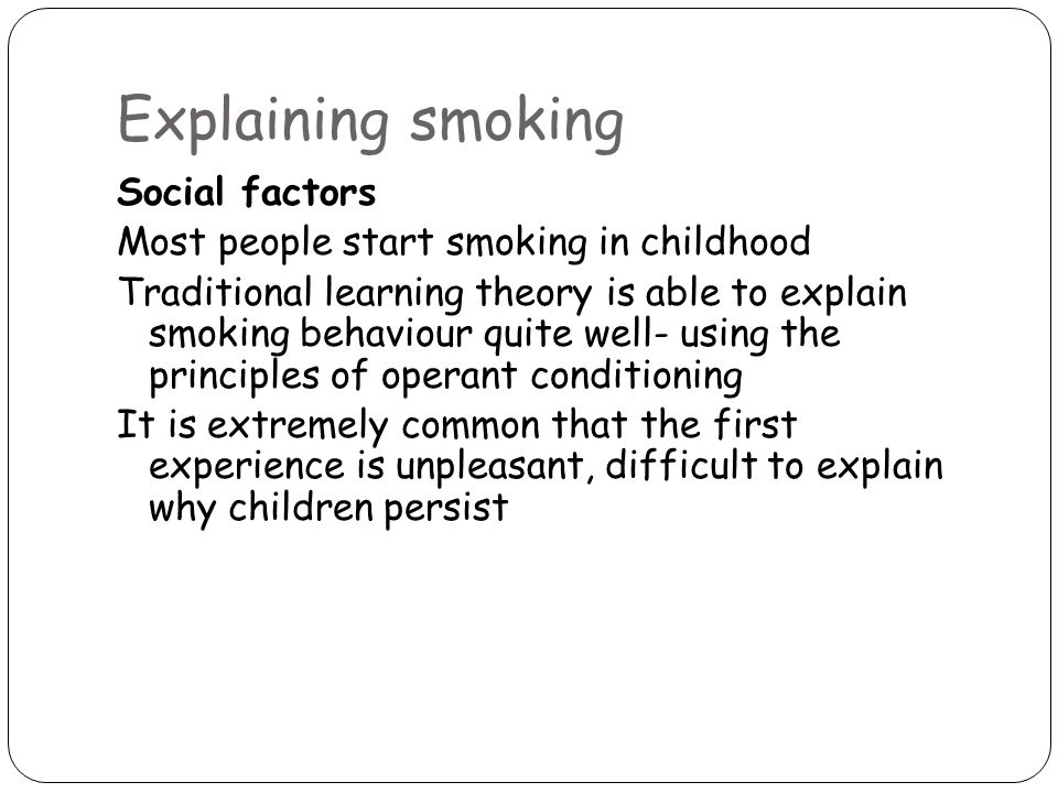 Explaining smoking Social factors Most people start smoking in childhood Traditional learning theory is able to explain smoking behaviour quite well- using the principles of operant conditioning It is extremely common that the first experience is unpleasant, difficult to explain why children persist