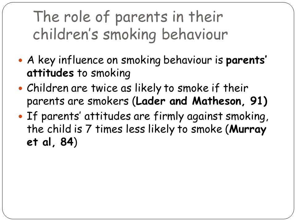 The role of parents in their children's smoking behaviour A key influence on smoking behaviour is parents' attitudes to smoking Children are twice as likely to smoke if their parents are smokers (Lader and Matheson, 91) If parents' attitudes are firmly against smoking, the child is 7 times less likely to smoke (Murray et al, 84)
