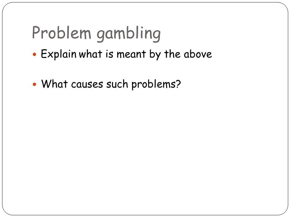 Problem gambling Explain what is meant by the above What causes such problems