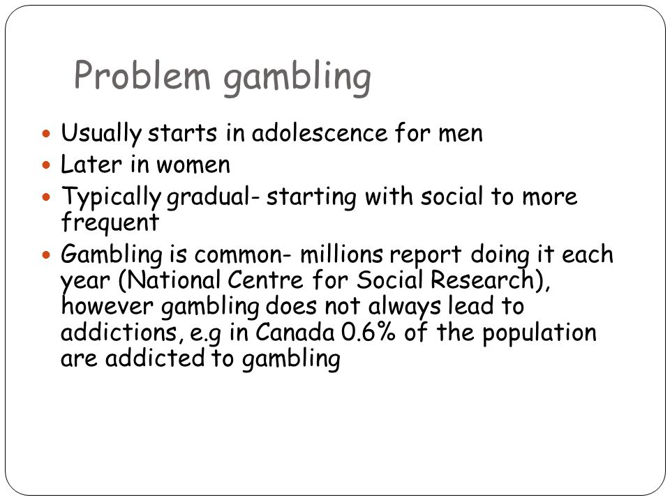 Problem gambling Usually starts in adolescence for men Later in women Typically gradual- starting with social to more frequent Gambling is common- millions report doing it each year (National Centre for Social Research), however gambling does not always lead to addictions, e.g in Canada 0.6% of the population are addicted to gambling