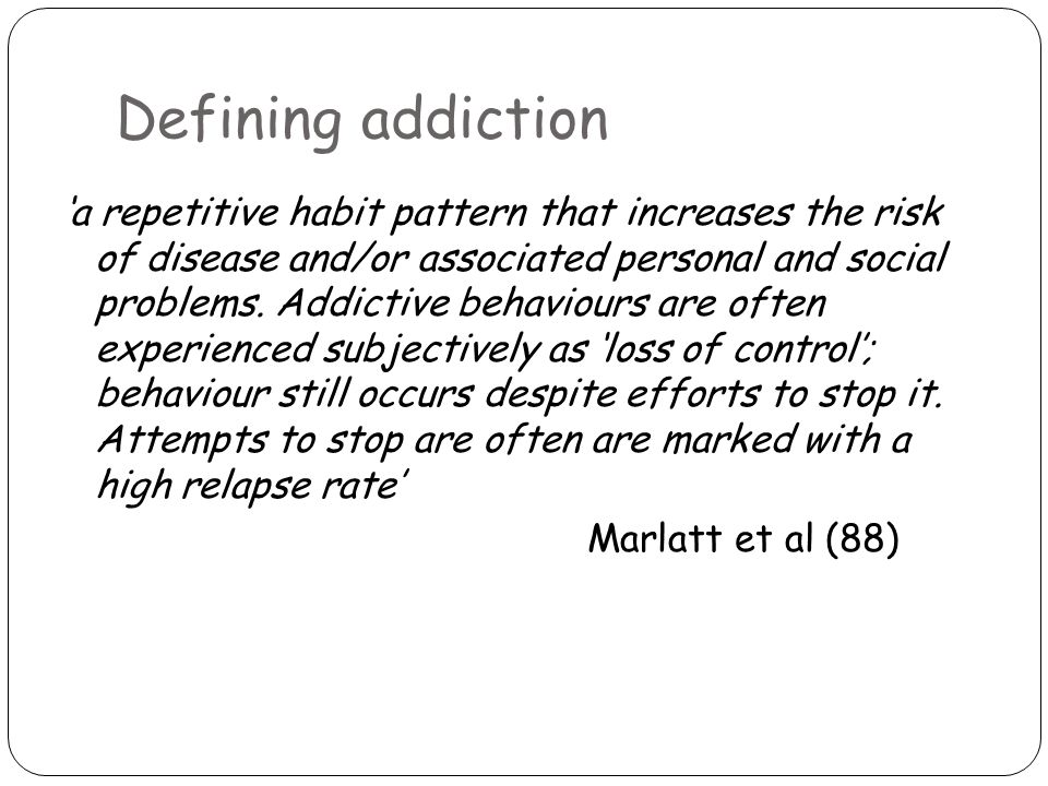 Defining addiction 'a repetitive habit pattern that increases the risk of disease and/or associated personal and social problems.