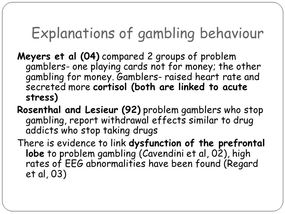Explanations of gambling behaviour Meyers et al (04) compared 2 groups of problem gamblers- one playing cards not for money; the other gambling for money.