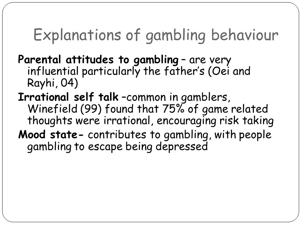 Explanations of gambling behaviour Parental attitudes to gambling – are very influential particularly the father's (Oei and Rayhi, 04) Irrational self talk –common in gamblers, Winefield (99) found that 75% of game related thoughts were irrational, encouraging risk taking Mood state- contributes to gambling, with people gambling to escape being depressed