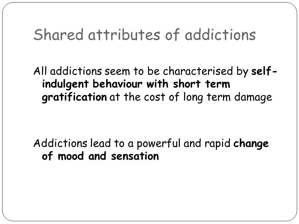 Shared attributes of addictions All addictions seem to be characterised by self- indulgent behaviour with short term gratification at the cost of long term damage Addictions lead to a powerful and rapid change of mood and sensation