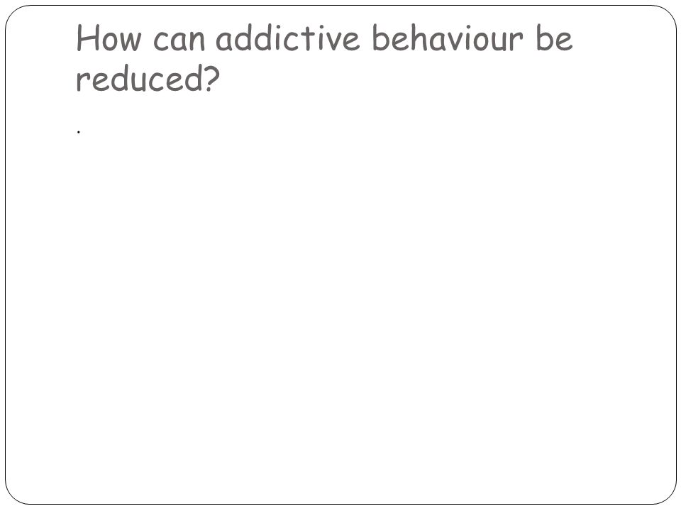 How can addictive behaviour be reduced .