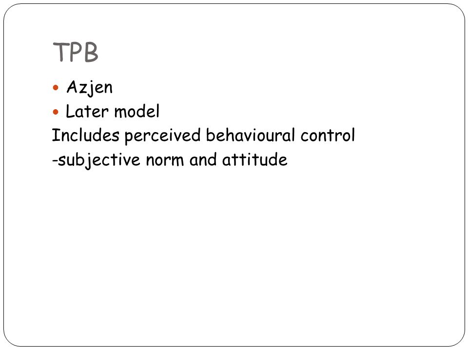 TPB Azjen Later model Includes perceived behavioural control -subjective norm and attitude