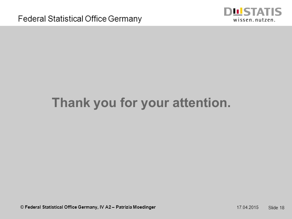 © Federal Statistical Office Germany, IV A2 – Patrizia Moedinger Federal Statistical Office Germany 17.04.2015 Slide 18 Thank you for your attention.