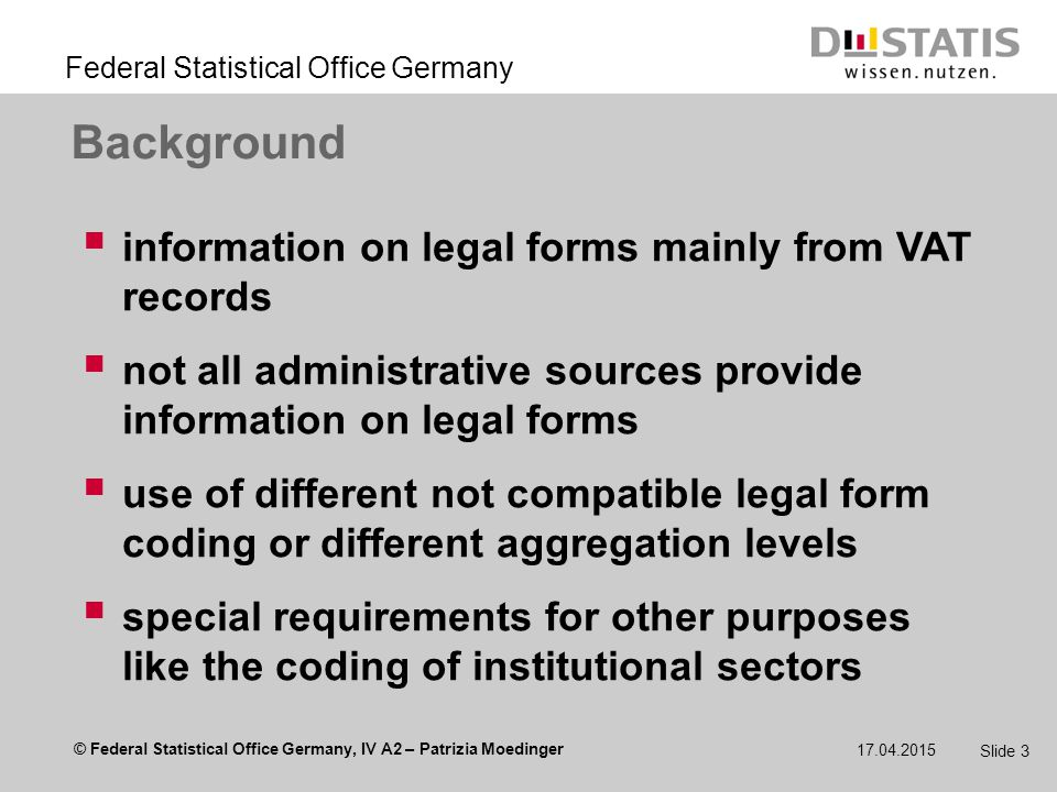 © Federal Statistical Office Germany, IV A2 – Patrizia Moedinger Federal Statistical Office Germany 17.04.2015 Slide 3 Background  information on legal forms mainly from VAT records  not all administrative sources provide information on legal forms  use of different not compatible legal form coding or different aggregation levels  special requirements for other purposes like the coding of institutional sectors