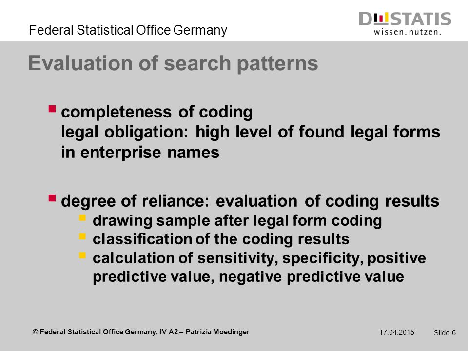 © Federal Statistical Office Germany, IV A2 – Patrizia Moedinger Federal Statistical Office Germany 17.04.2015 Slide 17 Synopsis  BR text data needs special treatment in data processing  applications for regular expressions  simple application: legal form coding (limited set of search pattern)  more complex application: pre-processing (set of pattern depends on data source and later use)  application of regular expressions should always be evaluated
