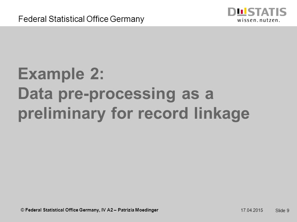 © Federal Statistical Office Germany, IV A2 – Patrizia Moedinger Federal Statistical Office Germany 17.04.2015 Slide 10 Background  no common unique identifiers available  data from different sources are initially linked by names and addresses  different or none address standards  different notations BMW or Bayerische Motorenwerke or Bay.