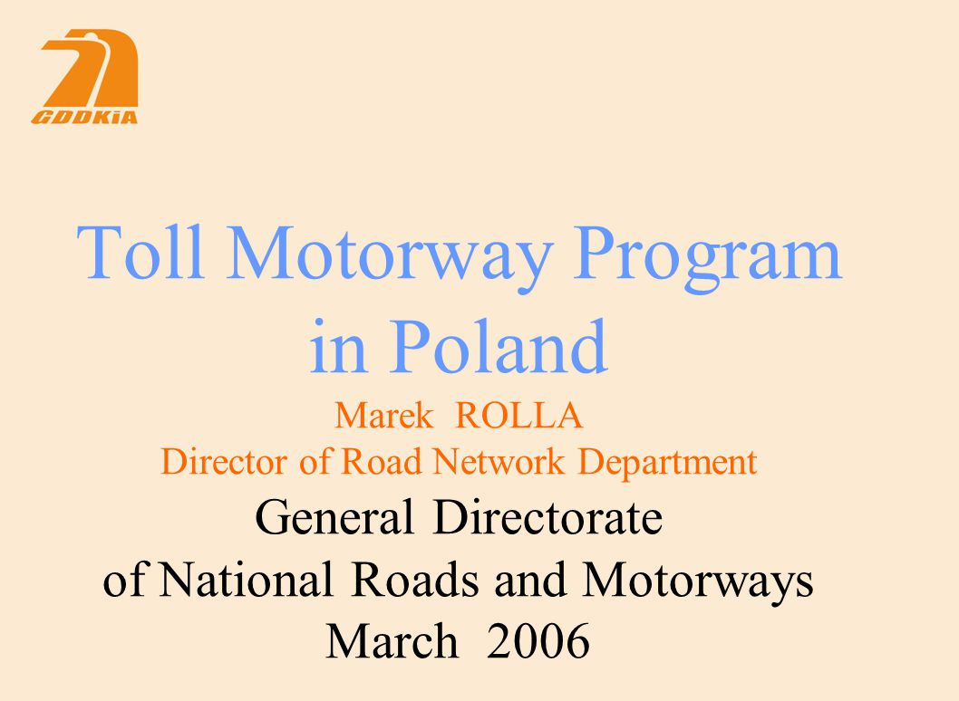 Toll Motorway Program in Poland Marek ROLLA Director of Road Network Department General Directorate of National Roads and Motorways March 2006