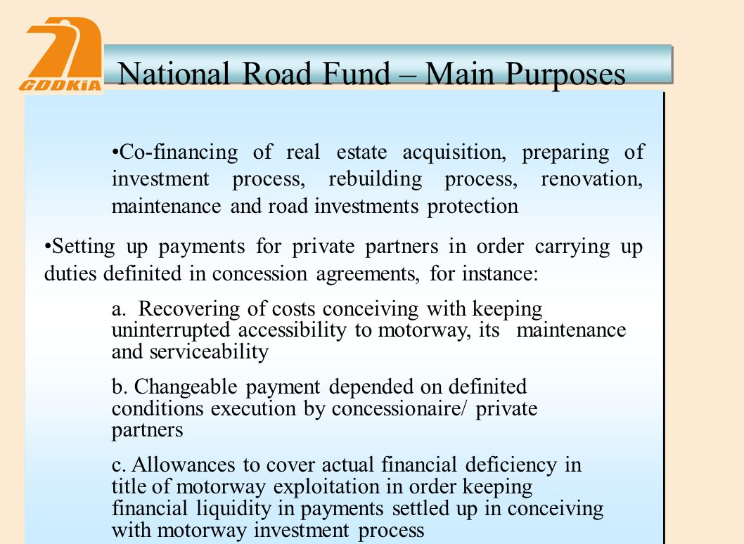 National Road Fund – Main Purposes Co-financing of real estate acquisition, preparing of investment process, rebuilding process, renovation, maintenance and road investments protection Setting up payments for private partners in order carrying up duties definited in concession agreements, for instance: a.