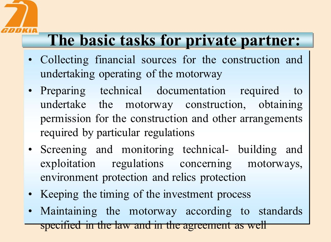 The basic tasks for private partner: Collecting financial sources for the construction and undertaking operating of the motorway Preparing technical documentation required to undertake the motorway construction, obtaining permission for the construction and other arrangements required by particular regulations Screening and monitoring technical- building and exploitation regulations concerning motorways, environment protection and relics protection Keeping the timing of the investment process Maintaining the motorway according to standards specified in the law and in the agreement as well