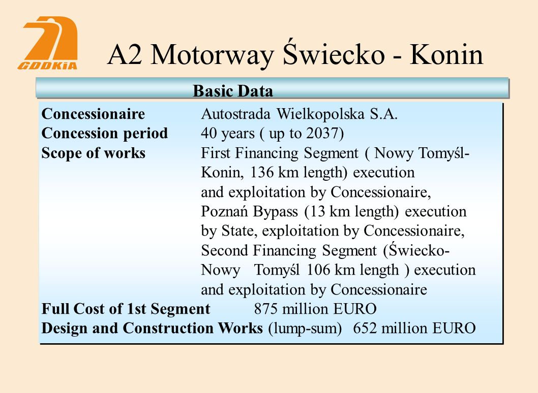A2 Motorway Świecko - Konin ConcessionaireAutostrada Wielkopolska S.A. Concession period40 years ( up to 2037) Scope of works First Financing Segment