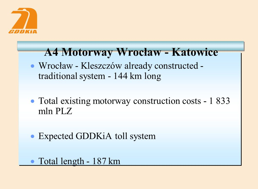 A4 Motorway Wrocław - Katowice  Wrocław - Kleszczów already constructed - traditional system - 144 km long  Total existing motorway construction costs - 1 833 mln PLZ  Expected GDDKiA toll system  Total length - 187 km