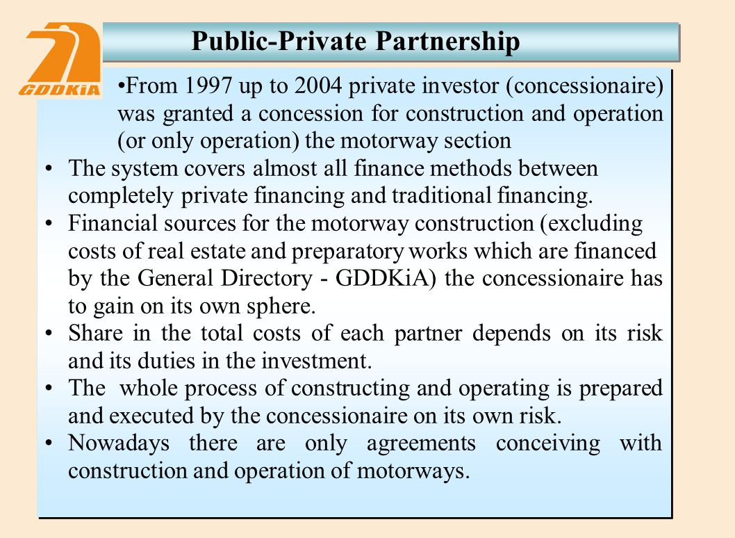 From 1997 up to 2004 private investor (concessionaire) was granted a concession for construction and operation (or only operation) the motorway section The system covers almost all finance methods between completely private financing and traditional financing.
