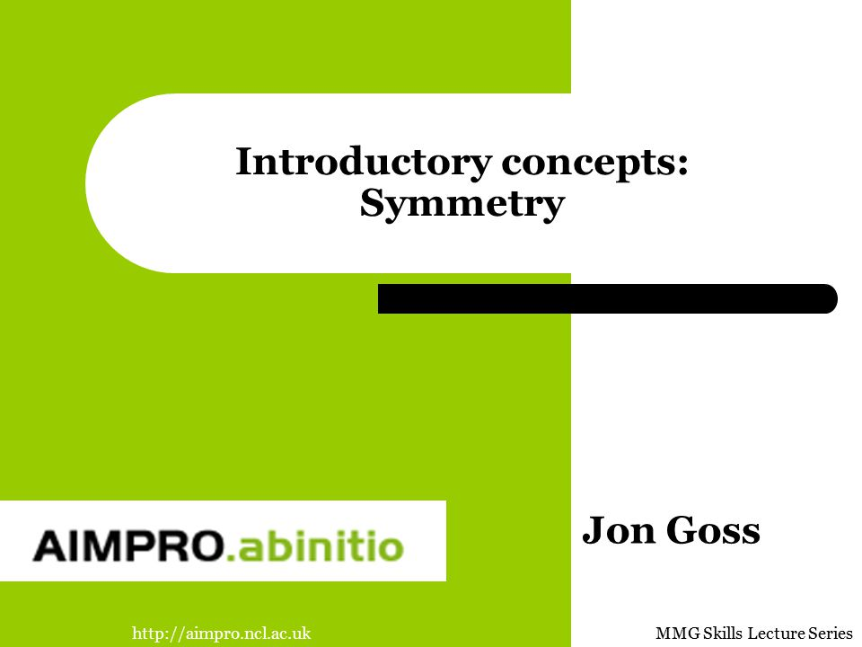 http://aimpro.ncl.ac.ukMMG Skills Lecture Series Introductory concepts: Symmetry Jon Goss