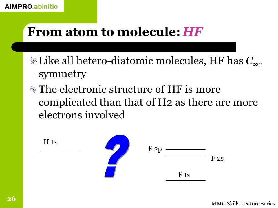 MMG Skills Lecture Series 26 From atom to molecule: HF Like all hetero-diatomic molecules, HF has C ∞v symmetry The electronic structure of HF is more