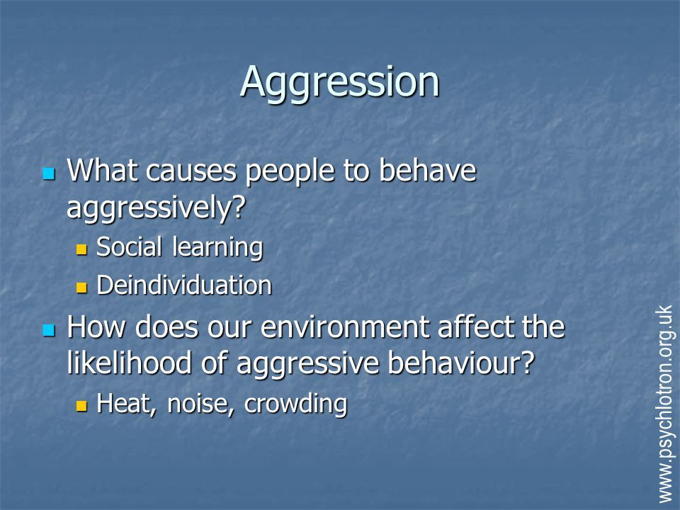 Aggression What causes people to behave aggressively? What causes people to behave aggressively? Social learning Social learning Deindividuation Deind