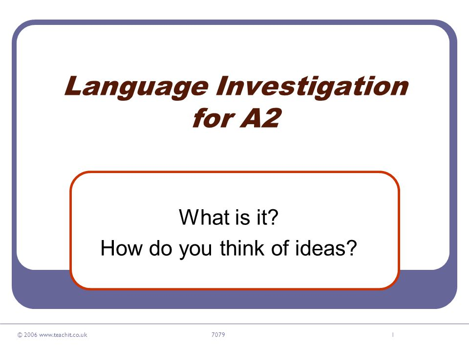© 2006 www.teachit.co.uk 70791 Language Investigation for A2 What is it? How do you think of ideas?