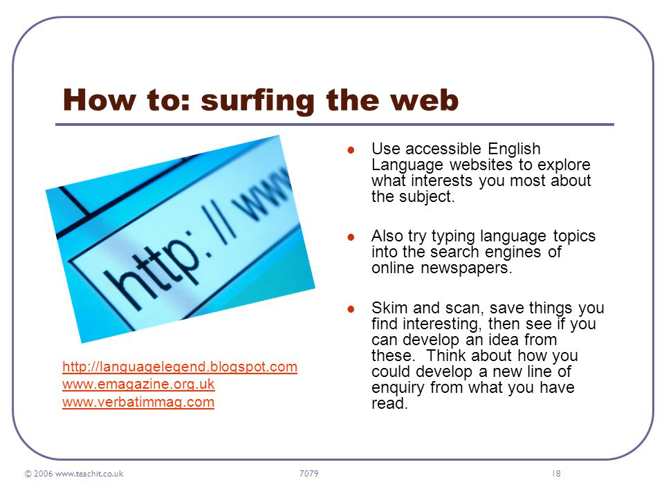 © 2006 www.teachit.co.uk 707918 How to: surfing the web http://languagelegend.blogspot.com www.emagazine.org.uk www.verbatimmag.com Use accessible English Language websites to explore what interests you most about the subject.