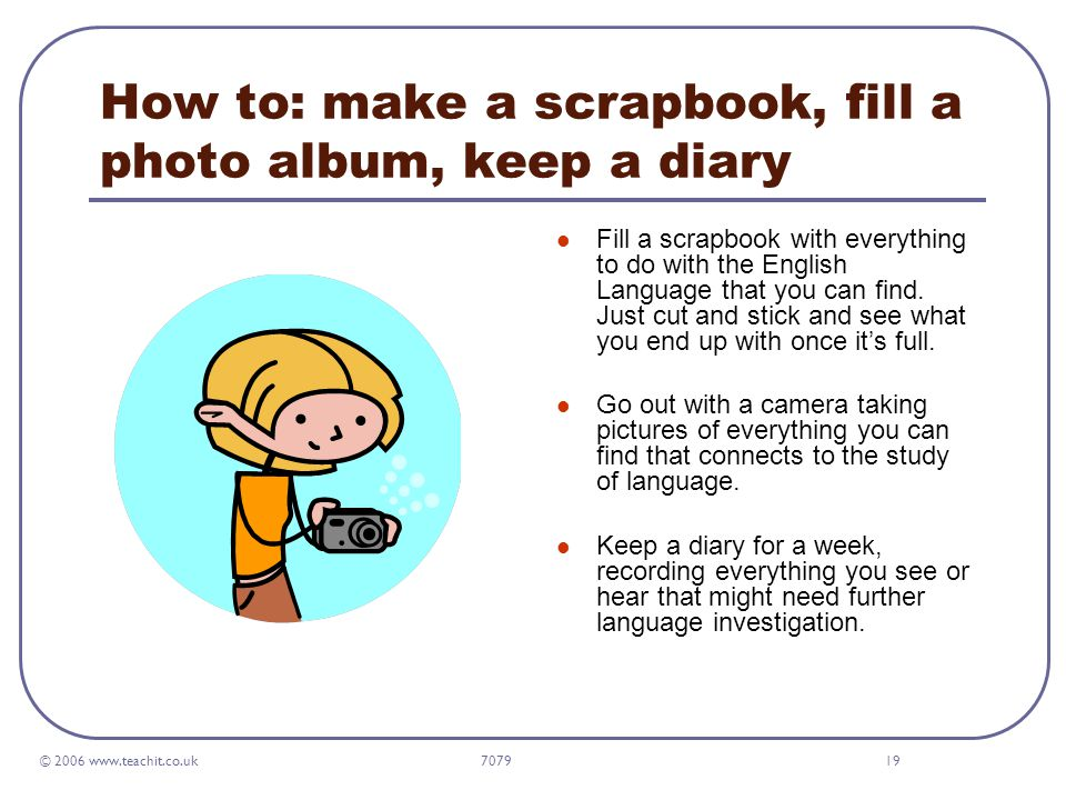 © 2006 www.teachit.co.uk 707919 How to: make a scrapbook, fill a photo album, keep a diary Fill a scrapbook with everything to do with the English Language that you can find.
