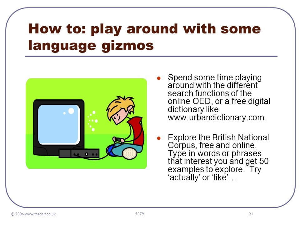 © 2006 www.teachit.co.uk 707921 How to: play around with some language gizmos Spend some time playing around with the different search functions of the online OED, or a free digital dictionary like www.urbandictionary.com.