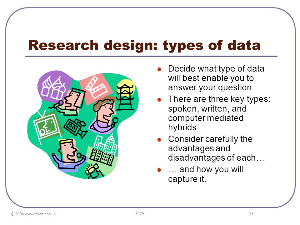 © 2006 www.teachit.co.uk 707925 Research design: types of data Decide what type of data will best enable you to answer your question.