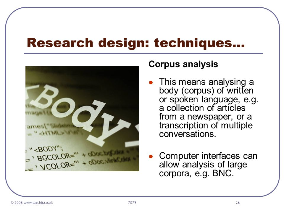 © 2006 www.teachit.co.uk 707926 Research design: techniques… Corpus analysis This means analysing a body (corpus) of written or spoken language, e.g.
