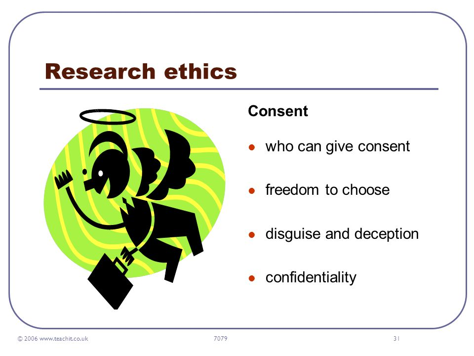 © 2006 www.teachit.co.uk 707931 Research ethics Consent who can give consent freedom to choose disguise and deception confidentiality