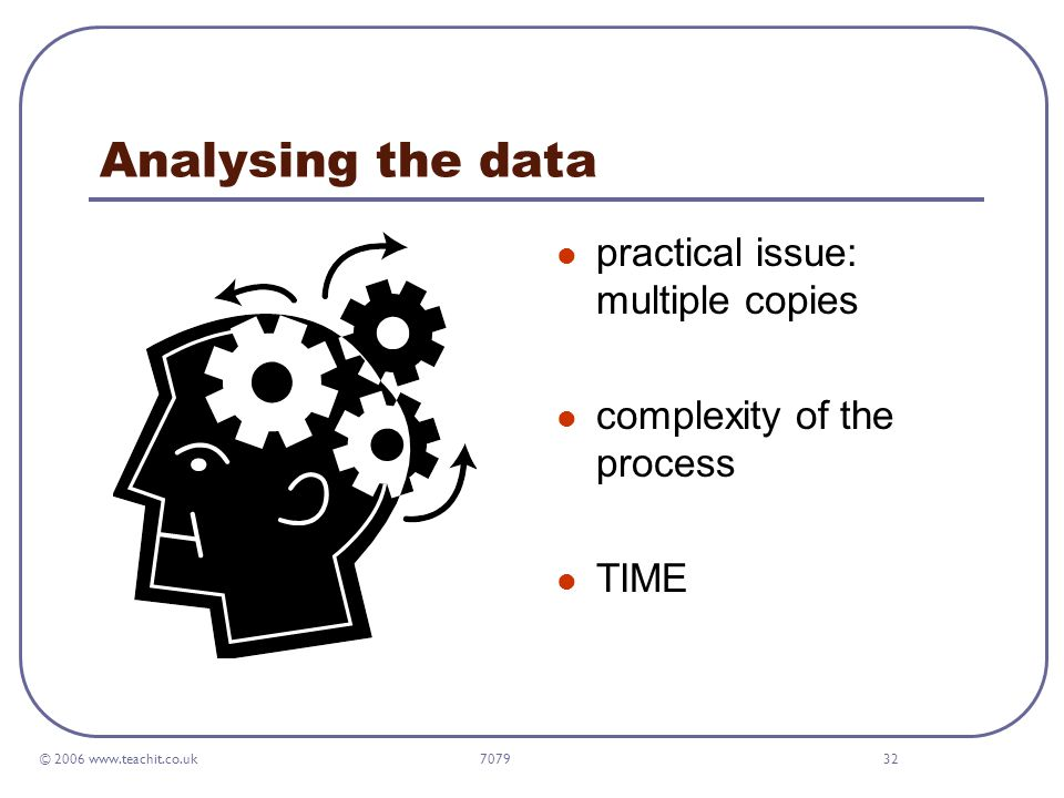 © 2006 www.teachit.co.uk 707932 Analysing the data practical issue: multiple copies complexity of the process TIME