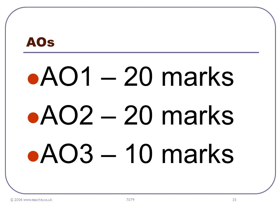 © 2006 www.teachit.co.uk 707935 AOs AO1 – 20 marks AO2 – 20 marks AO3 – 10 marks