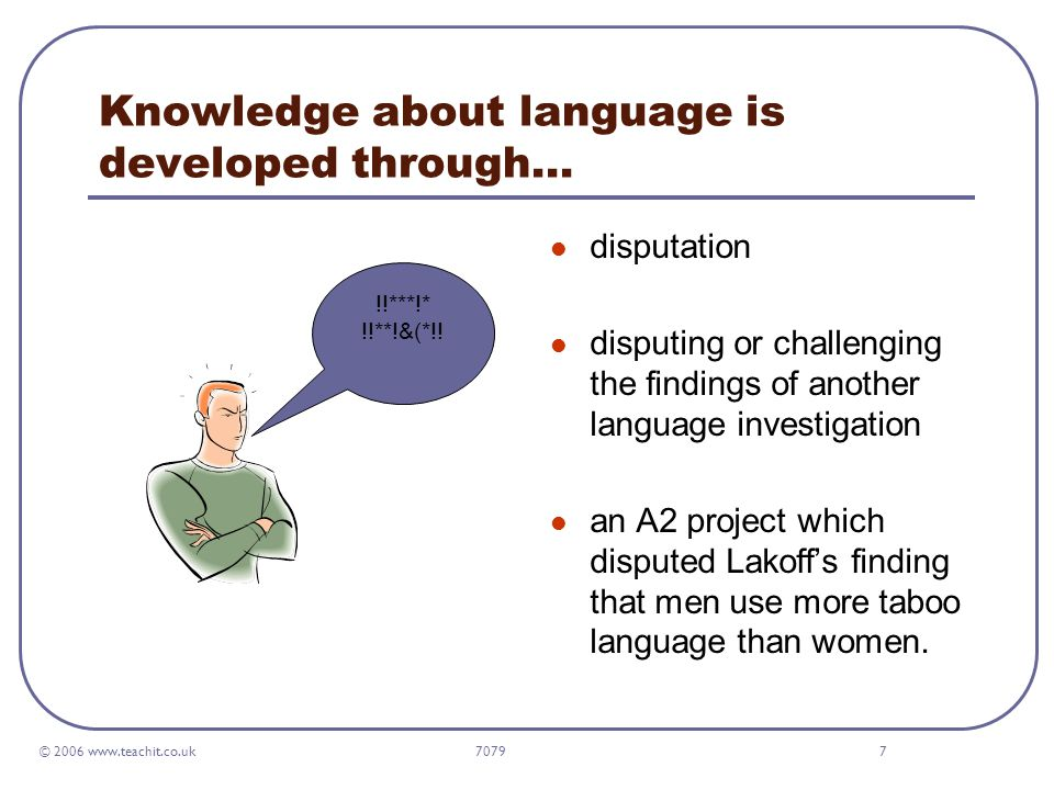 © 2006 www.teachit.co.uk 70797 Knowledge about language is developed through… disputation disputing or challenging the findings of another language investigation an A2 project which disputed Lakoff's finding that men use more taboo language than women.