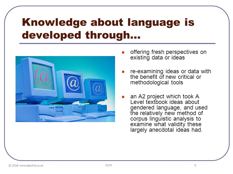 © 2006 www.teachit.co.uk 70799 Knowledge about language is developed through… offering fresh perspectives on existing data or ideas re-examining ideas or data with the benefit of new critical or methodological tools an A2 project which took A Level textbook ideas about gendered language, and used the relatively new method of corpus linguistic analysis to examine what validity these largely anecdotal ideas had.