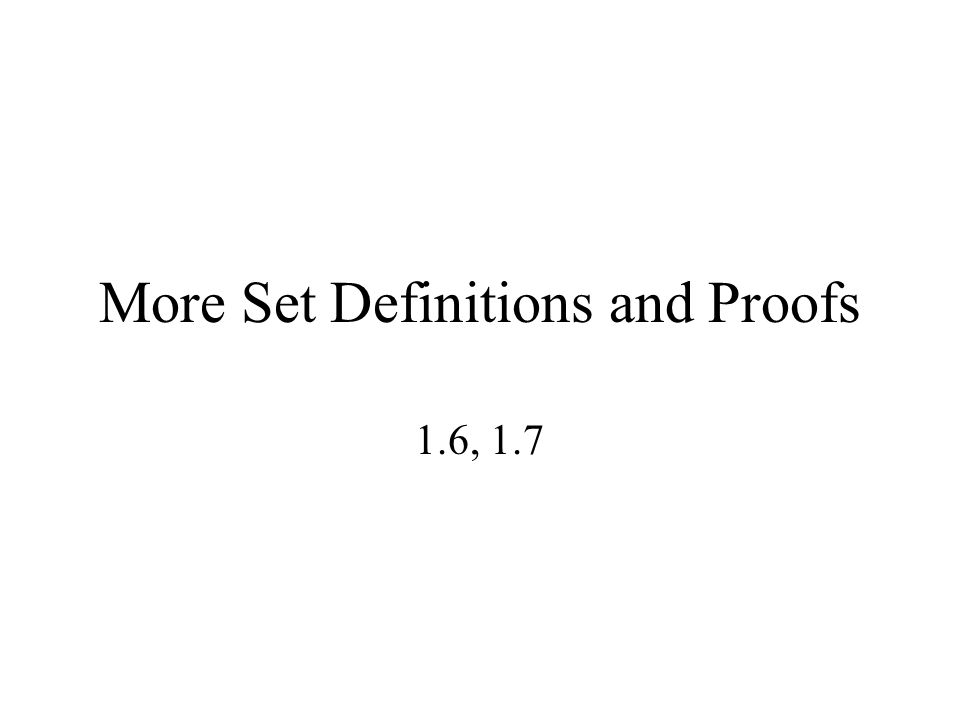 More Set Definitions and Proofs 1.6, 1.7