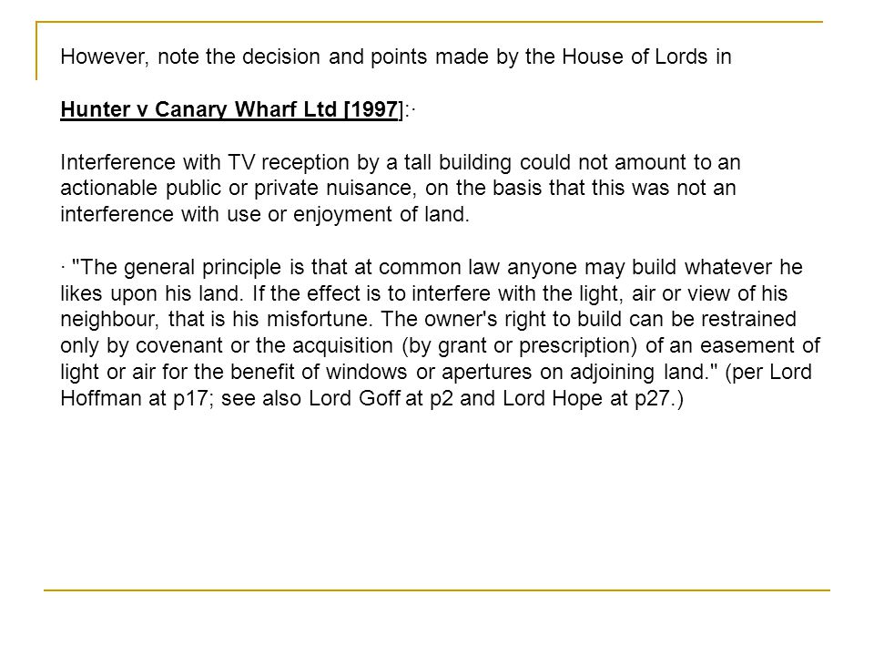 However, note the decision and points made by the House of Lords in Hunter v Canary Wharf Ltd [1997]:· Interference with TV reception by a tall buildi