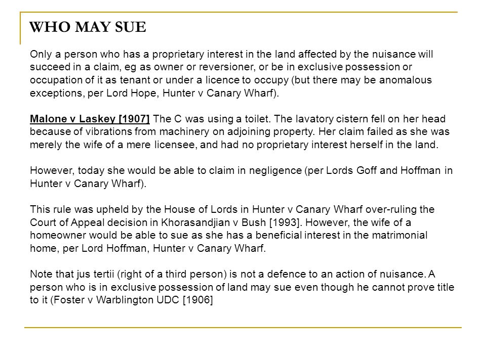 WHO MAY SUE Only a person who has a proprietary interest in the land affected by the nuisance will succeed in a claim, eg as owner or reversioner, or