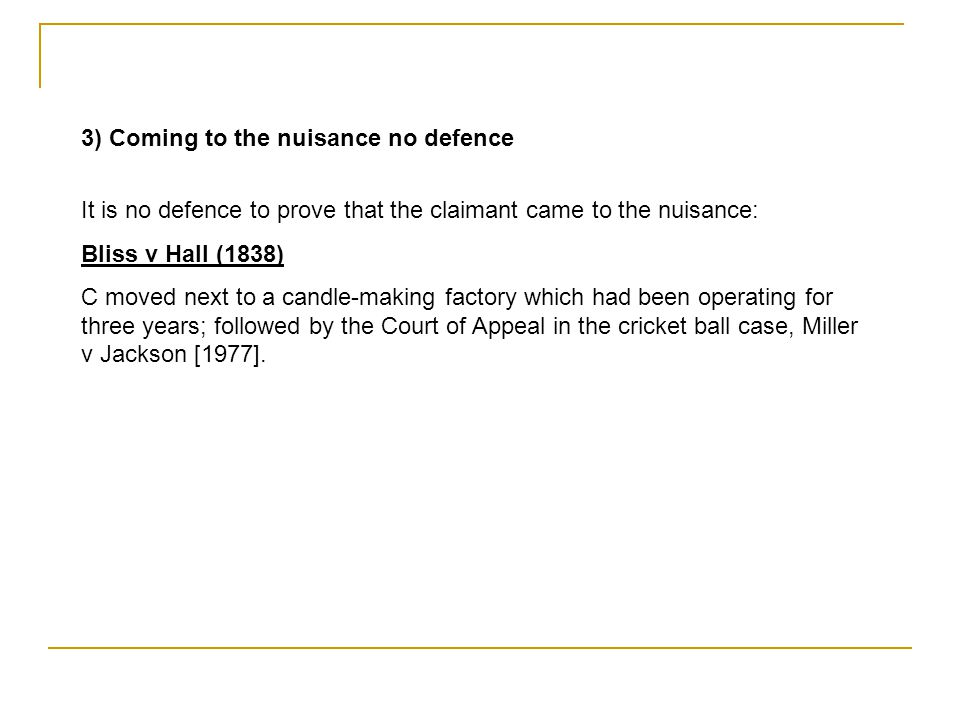 3) Coming to the nuisance no defence It is no defence to prove that the claimant came to the nuisance: Bliss v Hall (1838) C moved next to a candle-ma